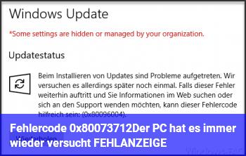 """Fehlercode: (0x80073712)""""Der PC hat es immer wieder versucht. FEHLANZEIGE. !!!!!"""