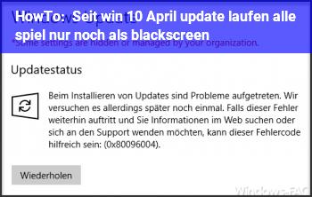 HowTo Seit win 10 April update laufen alle spiel nur noch als blackscreen
