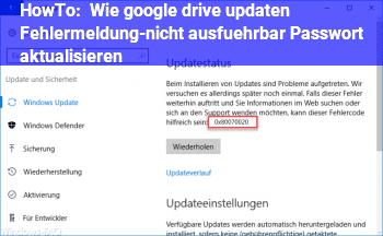 HowTo Wie google drive updaten? (Fehlermeldung-nicht ausführbar) Passwort aktualisieren?