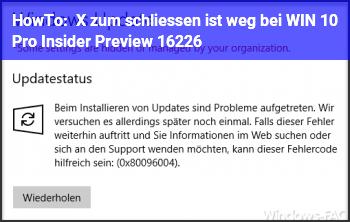HowTo X zum schliessen ist weg bei WIN 10 Pro Insider Preview 16226