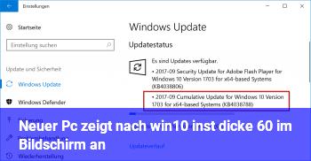 Neuer Pc zeigt nach win10 inst. dicke 60 im Bildschirm an