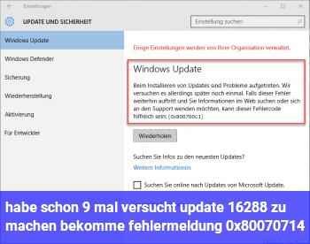 habe schon 9 mal versucht update 16288 zu machen, bekomme fehlermeldung 0x80070714